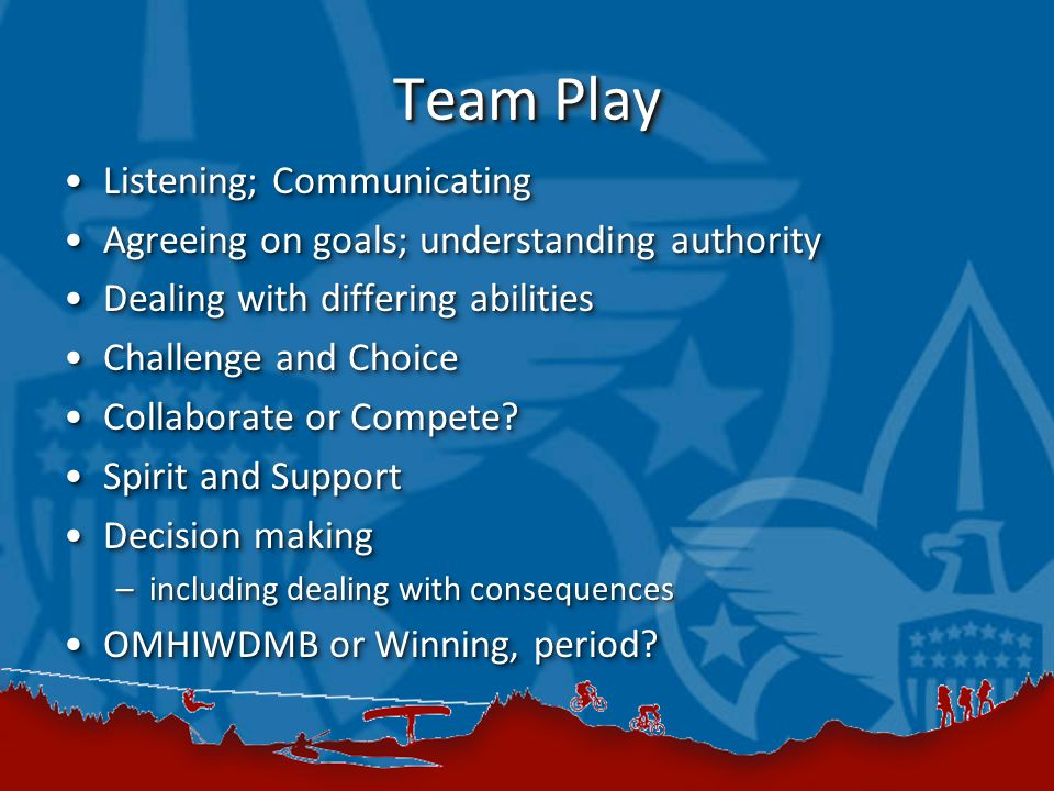 Team Play Listening; CommunicatingListening; Communicating Agreeing on goals; understanding authorityAgreeing on goals; understanding authority Dealing with differing abilitiesDealing with differing abilities Challenge and ChoiceChallenge and Choice Collaborate or Compete?Collaborate or Compete.