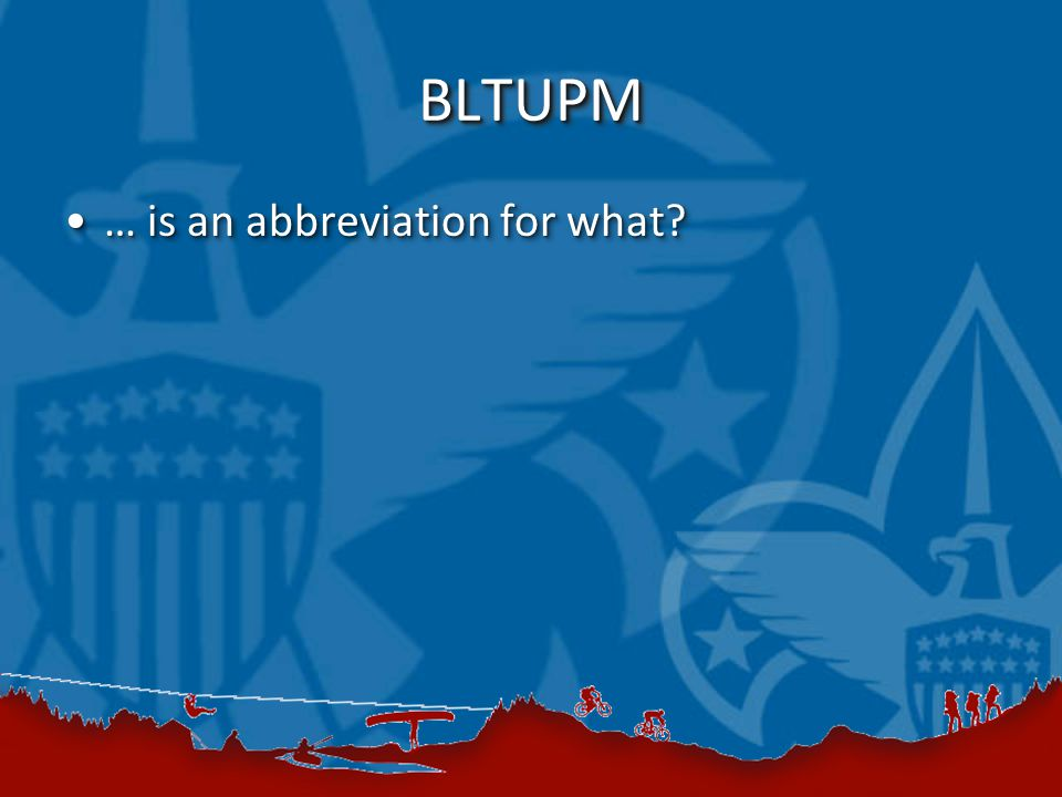 BLTUPMBLTUPM … is an abbreviation for what … is an abbreviation for what