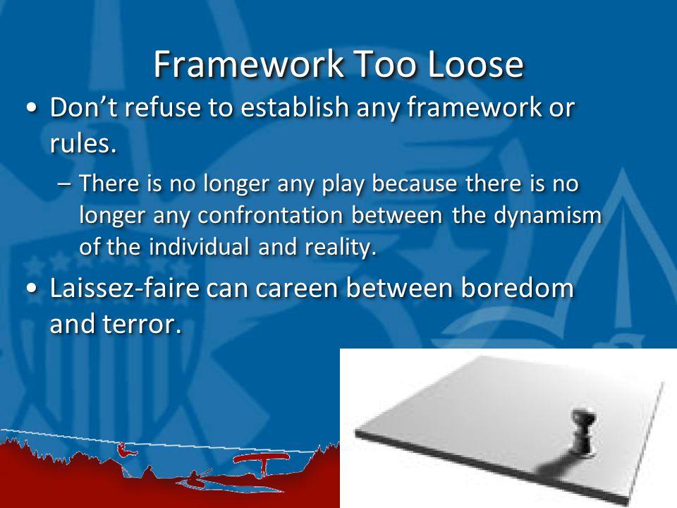 Framework Too Loose Don't refuse to establish any framework or rules.Don't refuse to establish any framework or rules. –There is no longer any play be