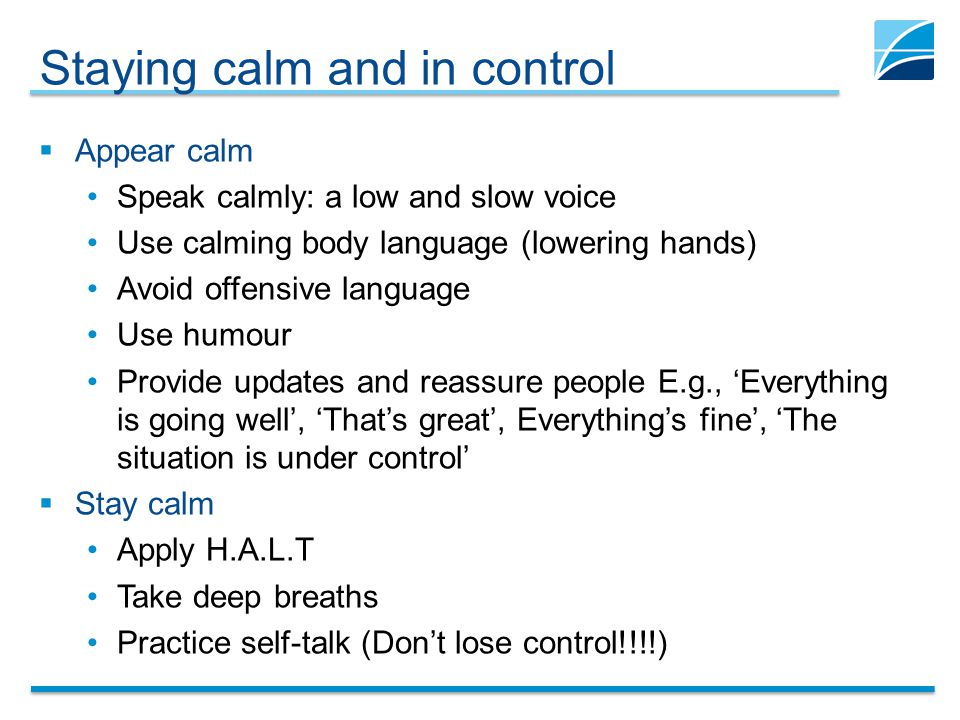 Staying calm and in control  Appear calm Speak calmly: a low and slow voice Use calming body language (lowering hands) Avoid offensive language Use humour Provide updates and reassure people E.g., 'Everything is going well', 'That's great', Everything's fine', 'The situation is under control'  Stay calm Apply H.A.L.T Take deep breaths Practice self-talk (Don't lose control!!!!)