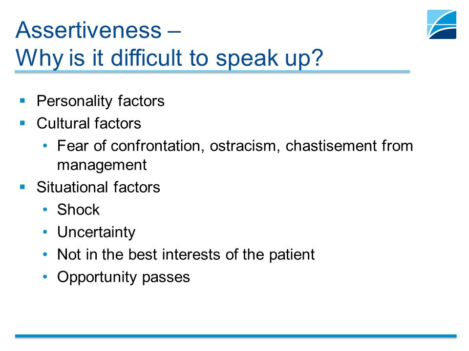 Assertiveness – Why is it difficult to speak up?  Personality factors  Cultural factors Fear of confrontation, ostracism, chastisement from manageme