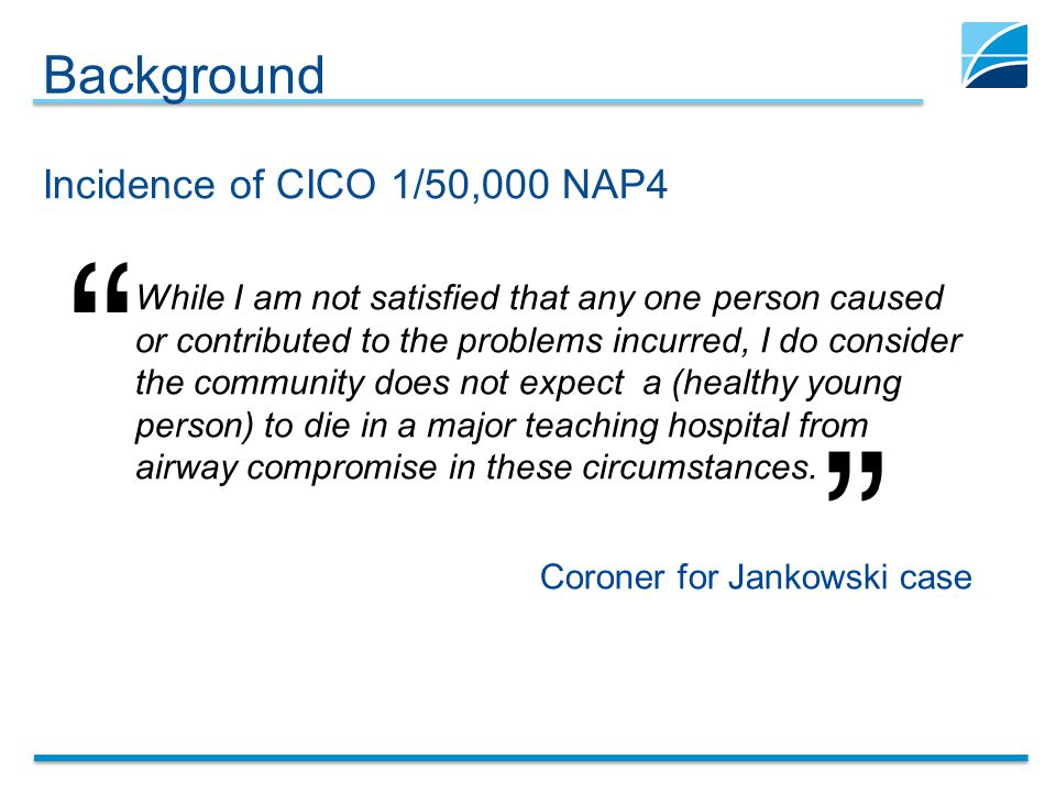 Background Incidence of CICO 1/50,000 NAP4 While I am not satisfied that any one person caused or contributed to the problems incurred, I do consider the community does not expect a (healthy young person) to die in a major teaching hospital from airway compromise in these circumstances.