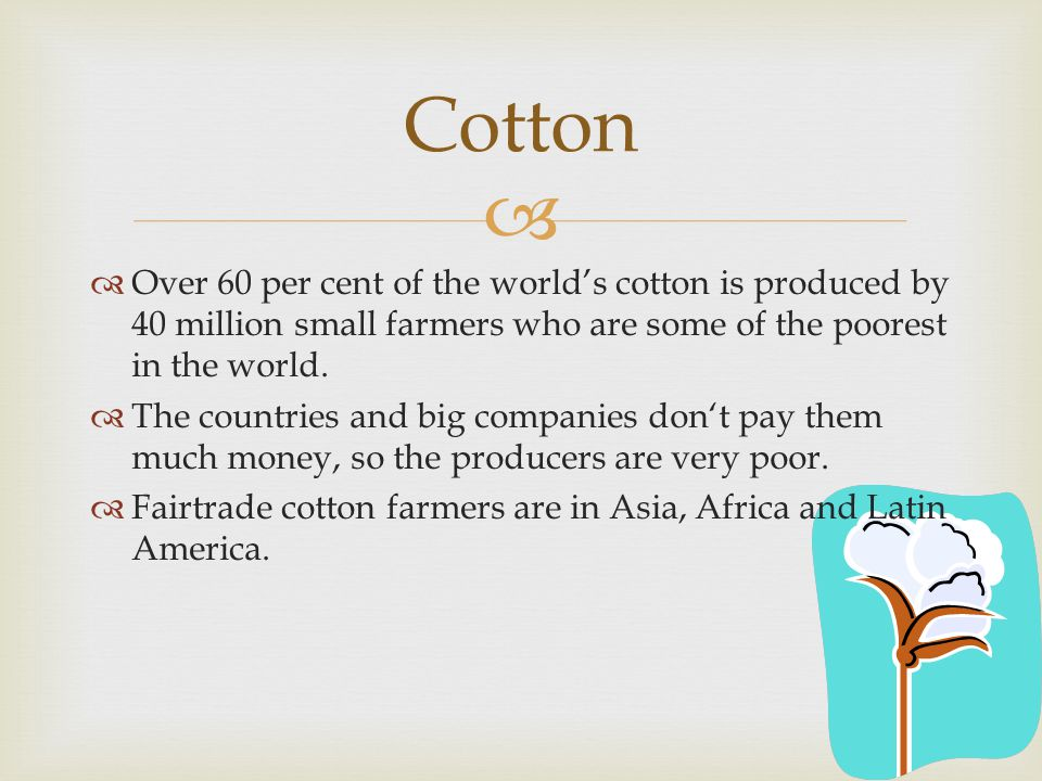   Over 60 per cent of the world's cotton is produced by 40 million small farmers who are some of the poorest in the world.  The countries and big c