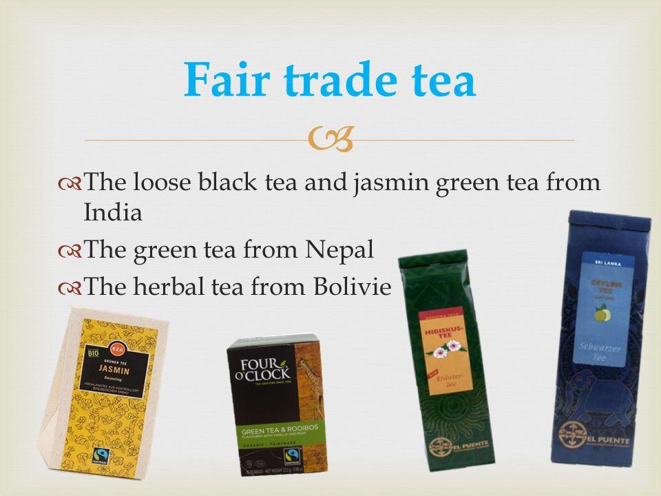  Fair trade tea  The loose black tea and jasmin green tea from India  The green tea from Nepal  The herbal tea from Bolivie