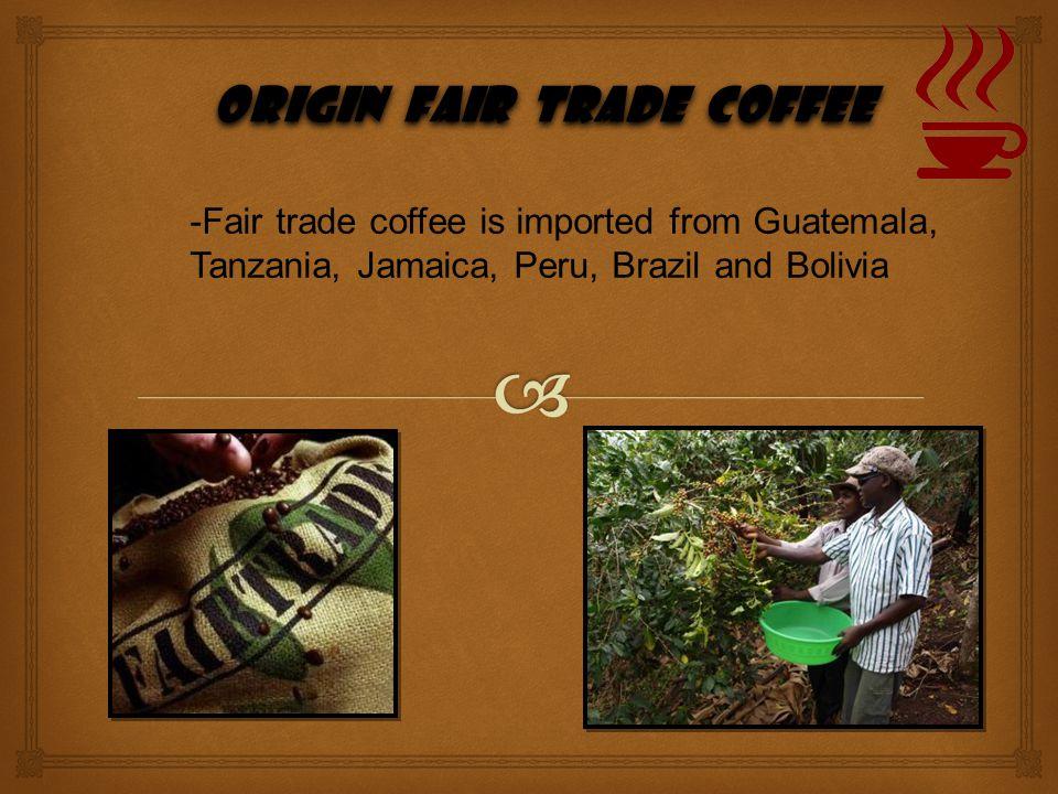 origin Fair trade coffee origin Fair trade coffee -Fair trade coffee is imported from Guatemala, Tanzania, Jamaica, Peru, Brazil and Bolivia