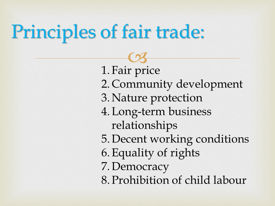  Principles of fair trade: 1.Fair price 2.Community development 3.Nature protection 4.Long-term business relationships 5.Decent working conditions 6.