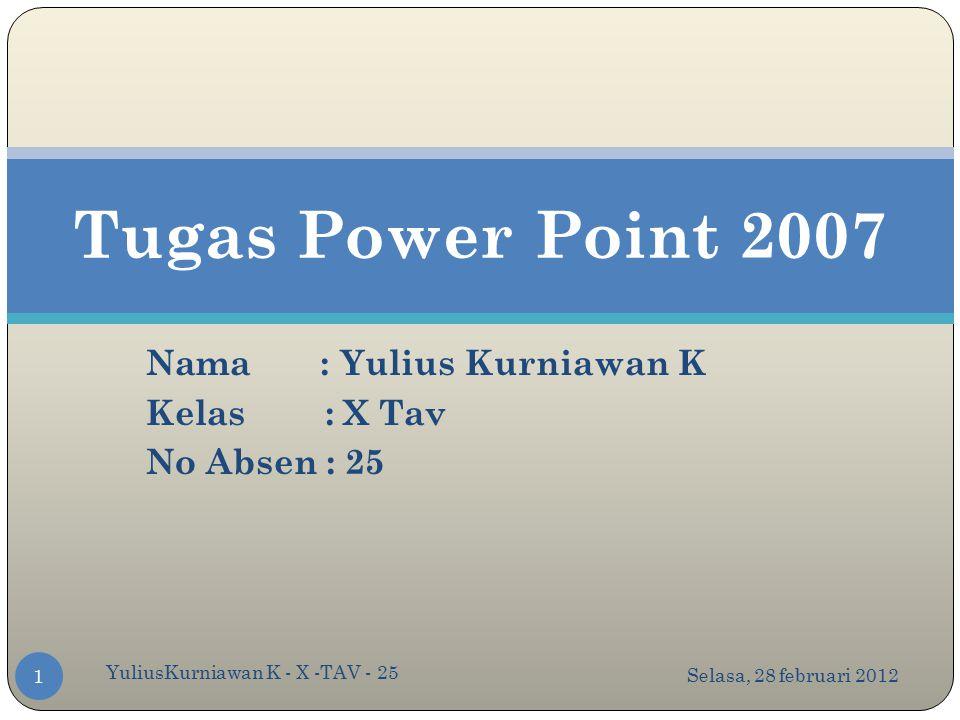 Nama : Yulius Kurniawan K Kelas : X Tav No Absen : 25 Tugas Power Point 2007 Selasa, 28 februari 2012 1 YuliusKurniawan K - X -TAV - 25