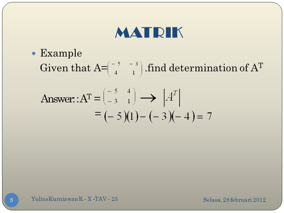 MATRIK Selasa, 28 februari 2012 YuliusKurniawan K - X -TAV - 25 3 Example Given that A=.find determination of A T Answer: : A T = =