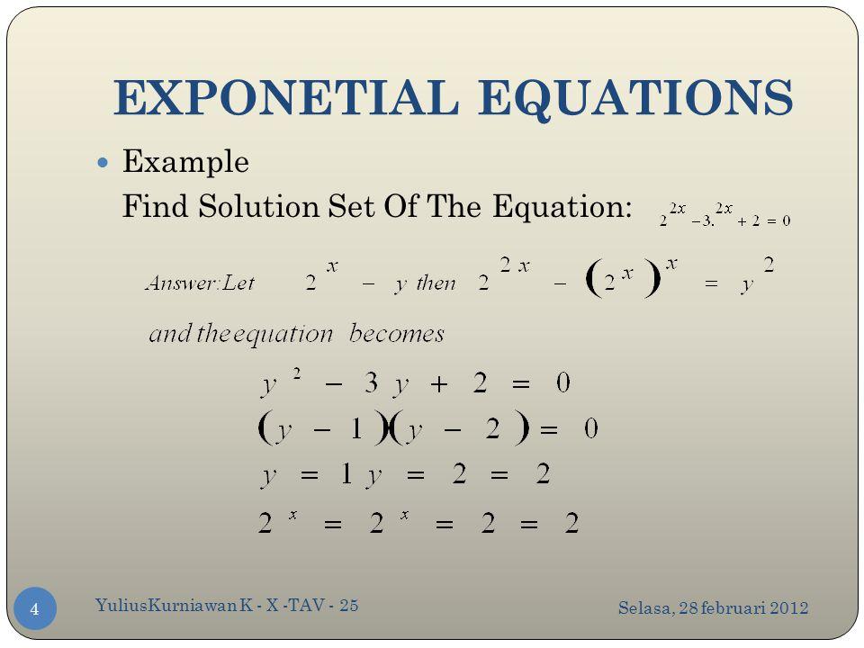 EXPONETIAL EQUATIONS Selasa, 28 februari 2012 YuliusKurniawan K - X -TAV - 25 4 Example Find Solution Set Of The Equation: