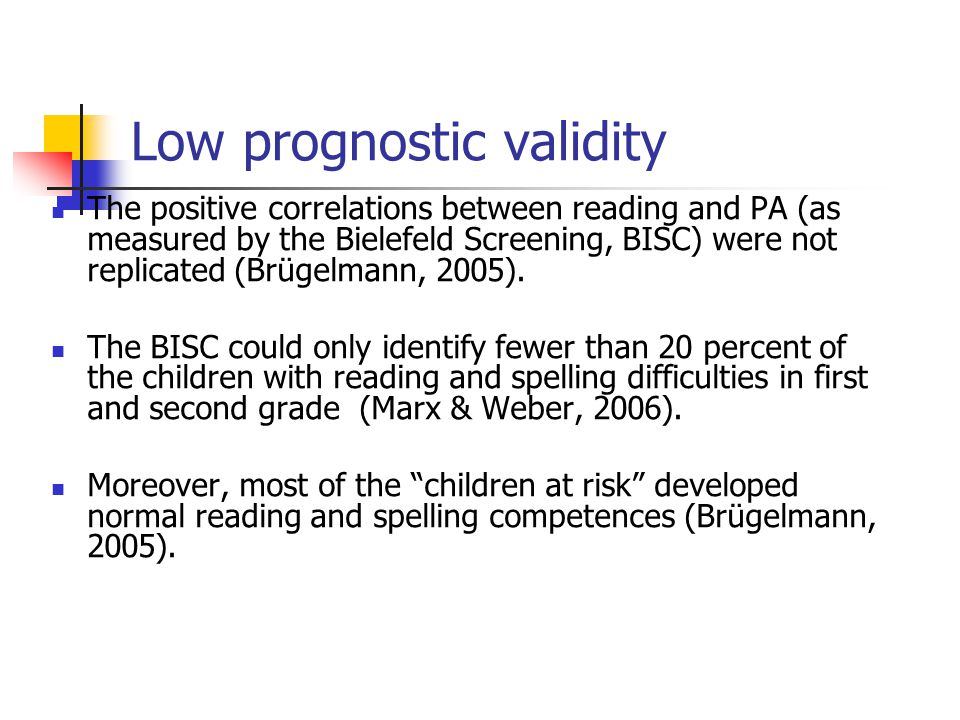 Low prognostic validity The positive correlations between reading and PA (as measured by the Bielefeld Screening, BISC) were not replicated (Brügelmann, 2005).