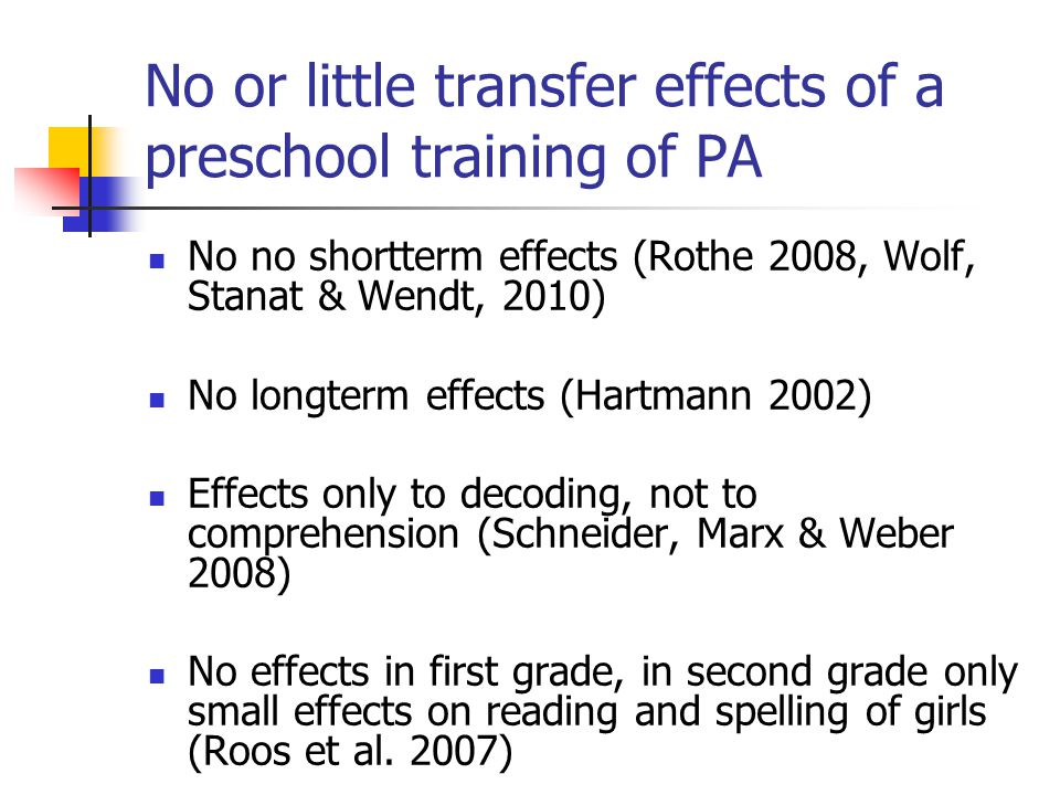 No or little transfer effects of a preschool training of PA No no shortterm effects (Rothe 2008, Wolf, Stanat & Wendt, 2010) No longterm effects (Hartmann 2002) Effects only to decoding, not to comprehension (Schneider, Marx & Weber 2008) No effects in first grade, in second grade only small effects on reading and spelling of girls (Roos et al.