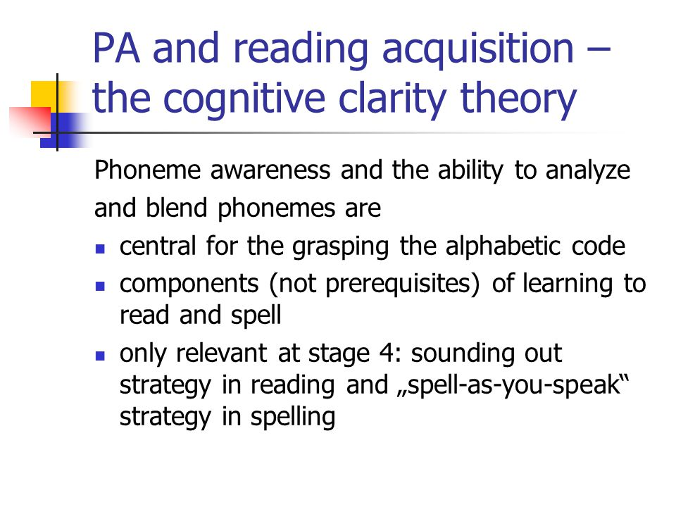 PA and reading acquisition – the cognitive clarity theory Phoneme awareness and the ability to analyze and blend phonemes are central for the grasping