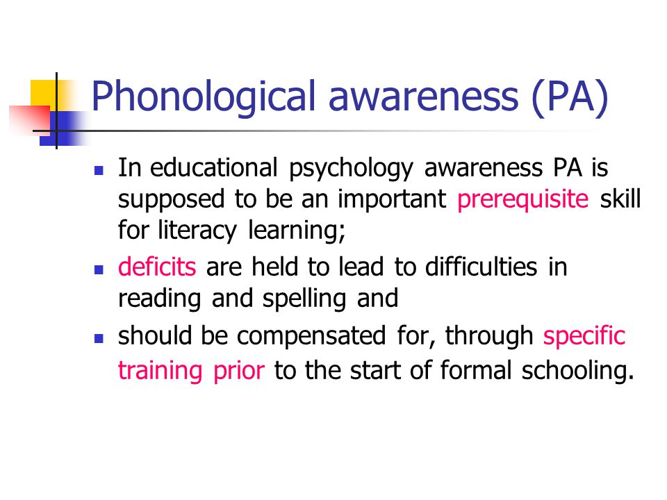 Phonological awareness (PA) In educational psychology awareness PA is supposed to be an important prerequisite skill for literacy learning; deficits are held to lead to difficulties in reading and spelling and should be compensated for, through specific training prior to the start of formal schooling.