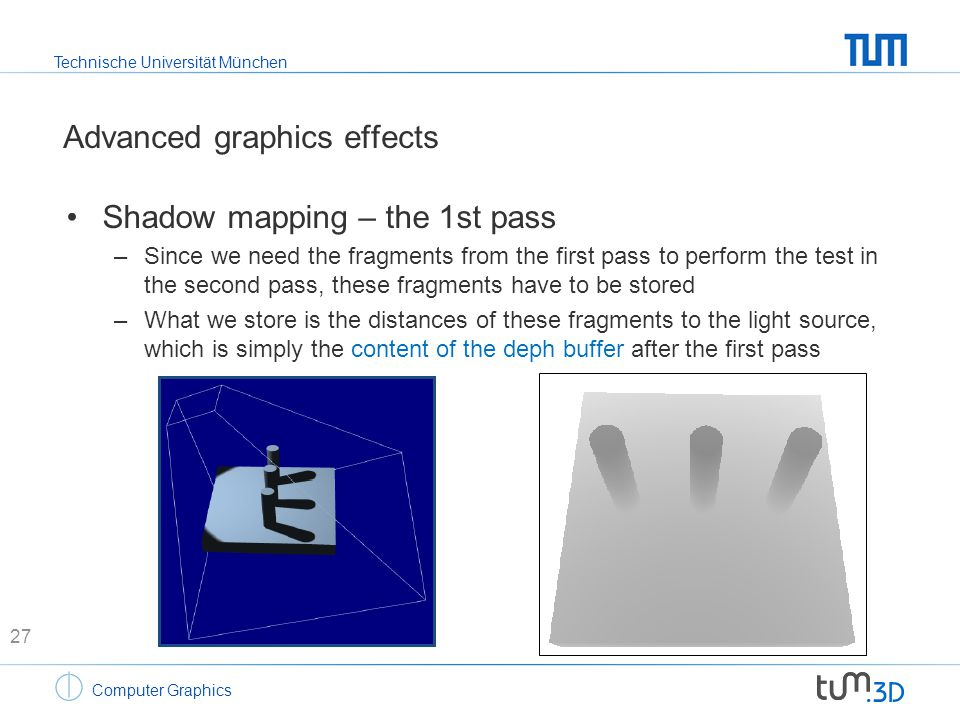 Technische Universität München Computer Graphics Advanced graphics effects Shadow mapping – the 1st pass –Since we need the fragments from the first p