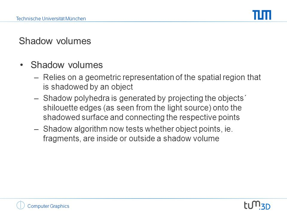 Technische Universität München Computer Graphics Shadow volumes –Relies on a geometric representation of the spatial region that is shadowed by an obj