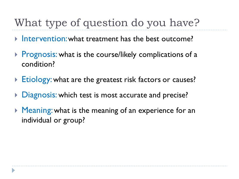 What type of question do you have. Intervention: what treatment has the best outcome.