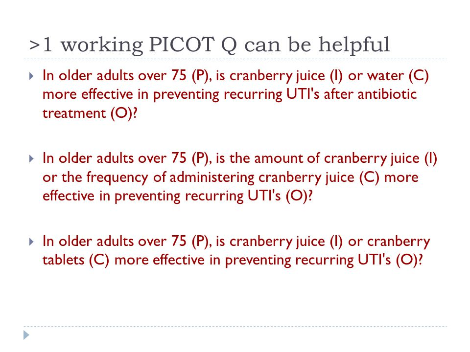 >1 working PICOT Q can be helpful  In older adults over 75 (P), is cranberry juice (I) or water (C) more effective in preventing recurring UTI s after antibiotic treatment (O).