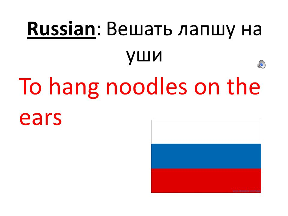 Russian: Вешать лапшу на уши To hang noodles on the ears