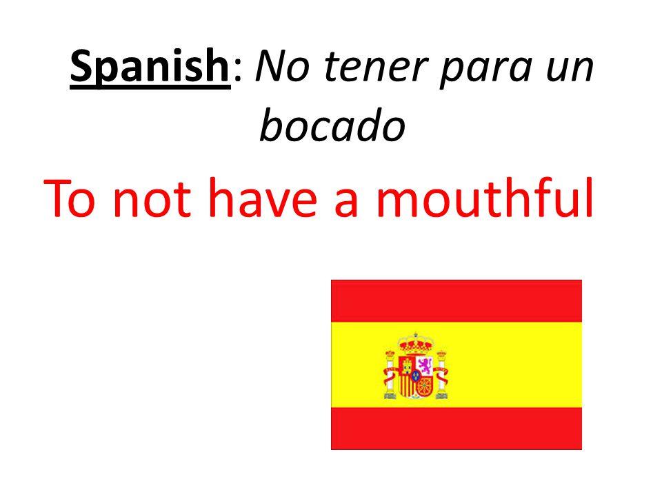 Spanish: No tener para un bocado To not have a mouthful