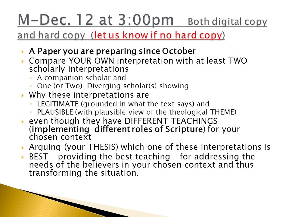  A Paper you are preparing since October  Compare YOUR OWN interpretation with at least TWO scholarly interpretations ◦ A companion scholar and ◦ One (or Two) Diverging scholar(s) showing  Why these interpretations are ◦ LEGITIMATE (grounded in what the text says) and ◦ PLAUSIBLE (with plausible view of the theological THEME)  even though they have DIFFERENT TEACHINGS (implementing different roles of Scripture) for your chosen context  Arguing (your THESIS) which one of these interpretations is  BEST – providing the best teaching – for addressing the needs of the believers in your chosen context and thus transforming the situation.