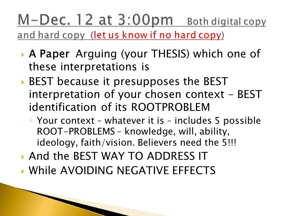  A Paper Arguing (your THESIS) which one of these interpretations is  BEST because it presupposes the BEST interpretation of your chosen context – BEST identification of its ROOTPROBLEM ◦ Your context – whatever it is – includes 5 possible ROOT-PROBLEMS – knowledge, will, ability, ideology, faith/vision.
