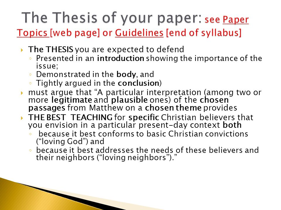  The THESIS you are expected to defend ◦ Presented in an introduction showing the importance of the issue; ◦ Demonstrated in the body, and ◦ Tightly argued in the conclusion)  must argue that A particular interpretation (among two or more legitimate and plausible ones) of the chosen passages from Matthew on a chosen theme provides  THE BEST TEACHING for specific Christian believers that you envision in a particular present-day context both ◦ because it best conforms to basic Christian convictions ( loving God ) and ◦ because it best addresses the needs of these believers and their neighbors ( loving neighbors ).