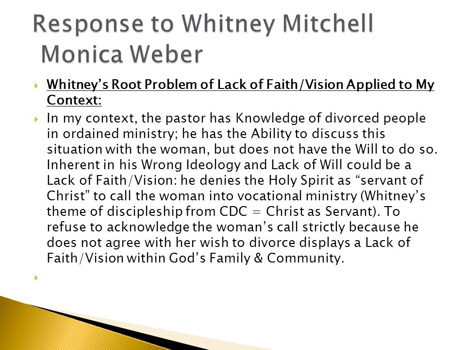  Whitney's Root Problem of Lack of Faith/Vision Applied to My Context:  In my context, the pastor has Knowledge of divorced people in ordained ministry; he has the Ability to discuss this situation with the woman, but does not have the Will to do so.