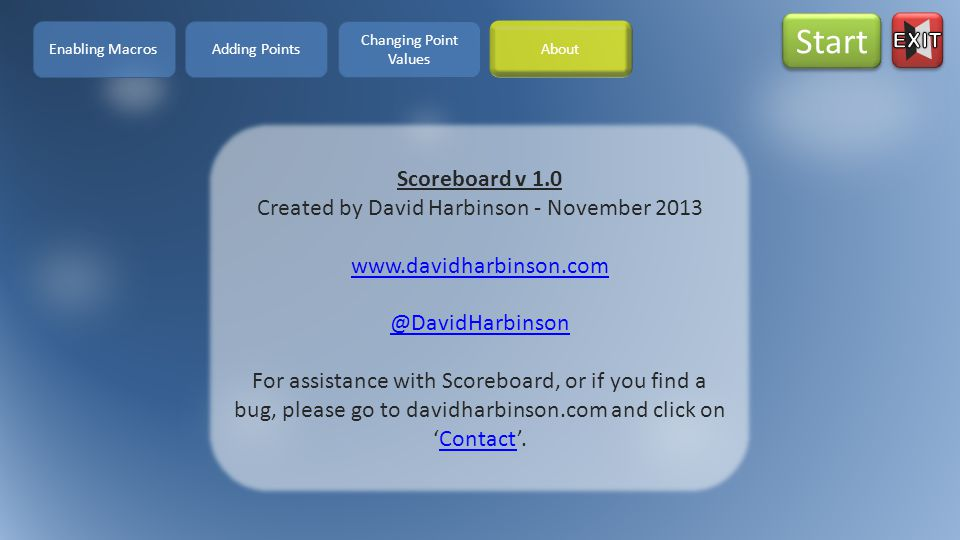 Scoreboard v 1.0 Created by David Harbinson - November 2013 www.davidharbinson.com @DavidHarbinson For assistance with Scoreboard, or if you find a bug, please go to davidharbinson.com and click on 'Contact'.Contact Enabling Macros Start Adding Points Changing Point Values About
