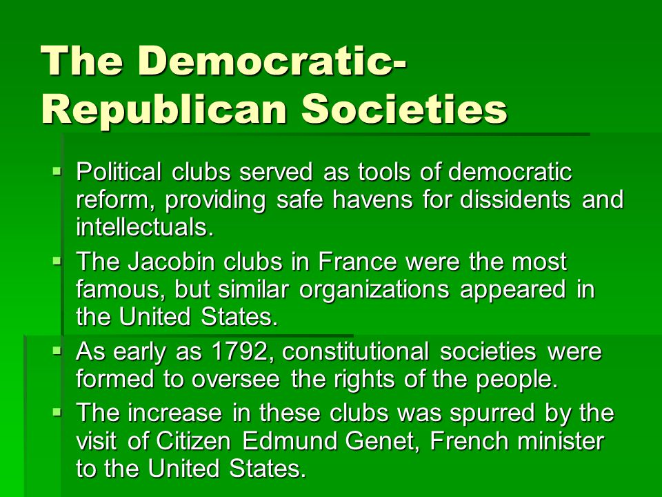 The Democratic- Republican Societies  Political clubs served as tools of democratic reform, providing safe havens for dissidents and intellectuals.