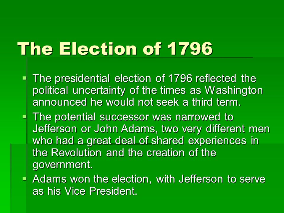 The Election of 1796  The presidential election of 1796 reflected the political uncertainty of the times as Washington announced he would not seek a third term.