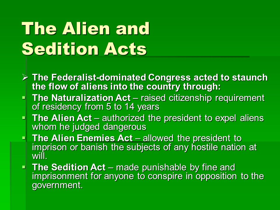 The Alien and Sedition Acts  The Federalist-dominated Congress acted to staunch the flow of aliens into the country through:  The Naturalization Act – raised citizenship requirement of residency from 5 to 14 years  The Alien Act – authorized the president to expel aliens whom he judged dangerous  The Alien Enemies Act – allowed the president to imprison or banish the subjects of any hostile nation at will.