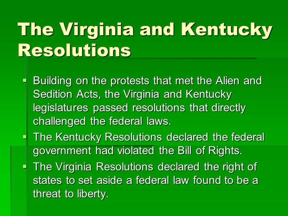 The Virginia and Kentucky Resolutions  Building on the protests that met the Alien and Sedition Acts, the Virginia and Kentucky legislatures passed resolutions that directly challenged the federal laws.
