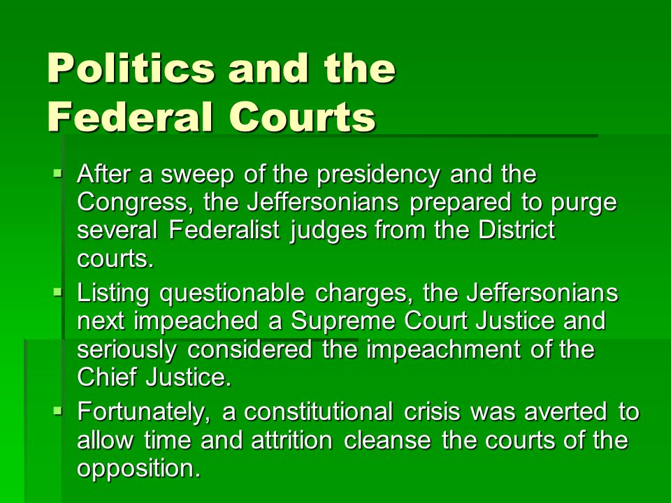 Politics and the Federal Courts  After a sweep of the presidency and the Congress, the Jeffersonians prepared to purge several Federalist judges from the District courts.