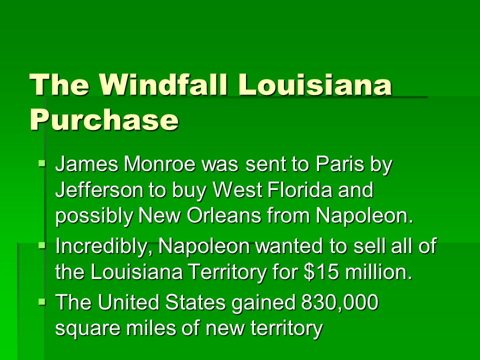 The Windfall Louisiana Purchase  James Monroe was sent to Paris by Jefferson to buy West Florida and possibly New Orleans from Napoleon.