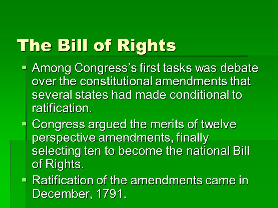 The Bill of Rights  Among Congress's first tasks was debate over the constitutional amendments that several states had made conditional to ratification.