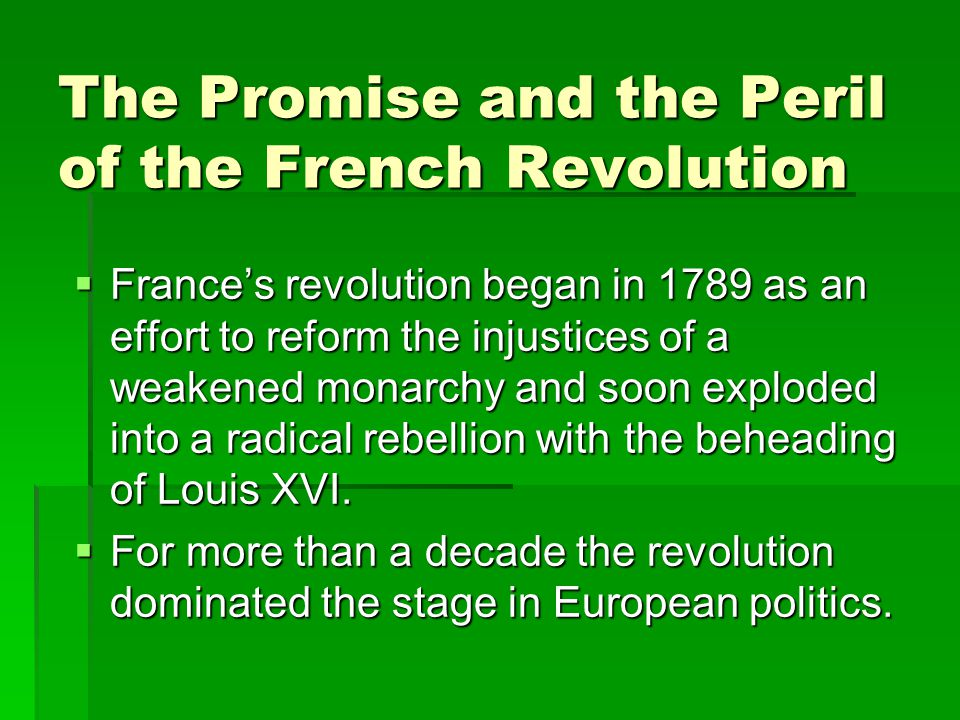 The Promise and the Peril of the French Revolution  France's revolution began in 1789 as an effort to reform the injustices of a weakened monarchy and soon exploded into a radical rebellion with the beheading of Louis XVI.