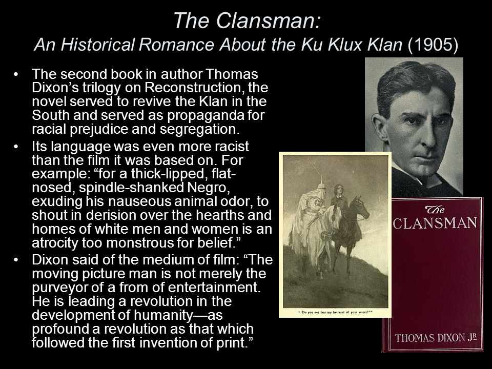 The Clansman: An Historical Romance About the Ku Klux Klan (1905) The second book in author Thomas Dixon's trilogy on Reconstruction, the novel served to revive the Klan in the South and served as propaganda for racial prejudice and segregation.