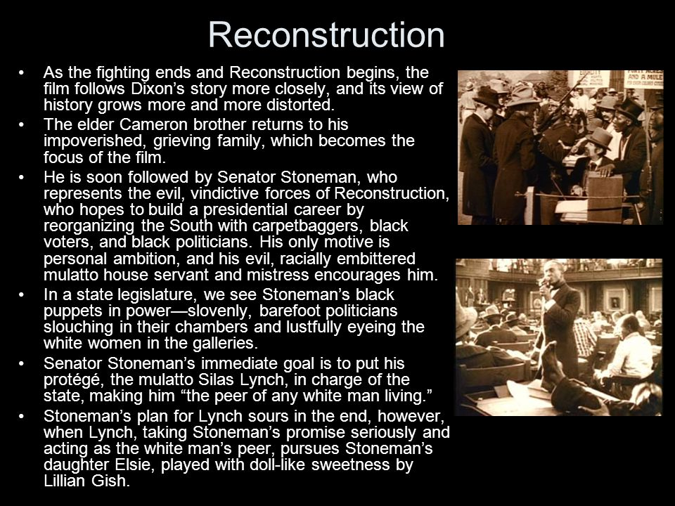 Reconstruction As the fighting ends and Reconstruction begins, the film follows Dixon's story more closely, and its view of history grows more and more distorted.