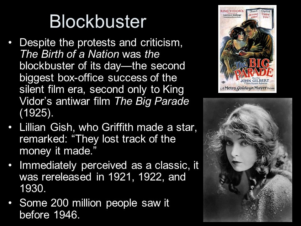 Blockbuster Despite the protests and criticism, The Birth of a Nation was the blockbuster of its day—the second biggest box-office success of the silent film era, second only to King Vidor's antiwar film The Big Parade (1925).