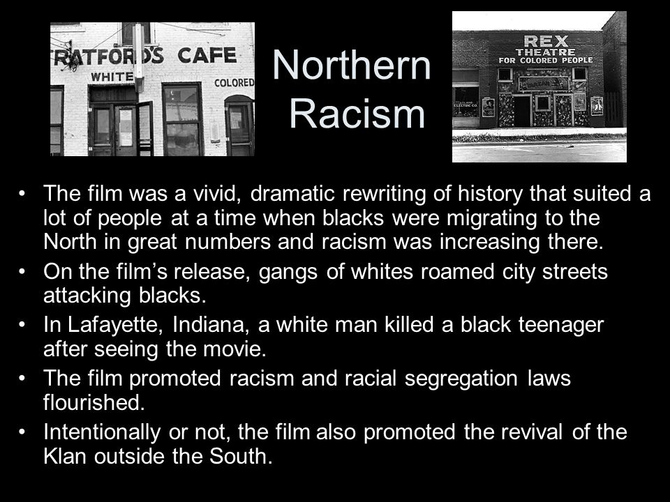 Northern Racism The film was a vivid, dramatic rewriting of history that suited a lot of people at a time when blacks were migrating to the North in great numbers and racism was increasing there.