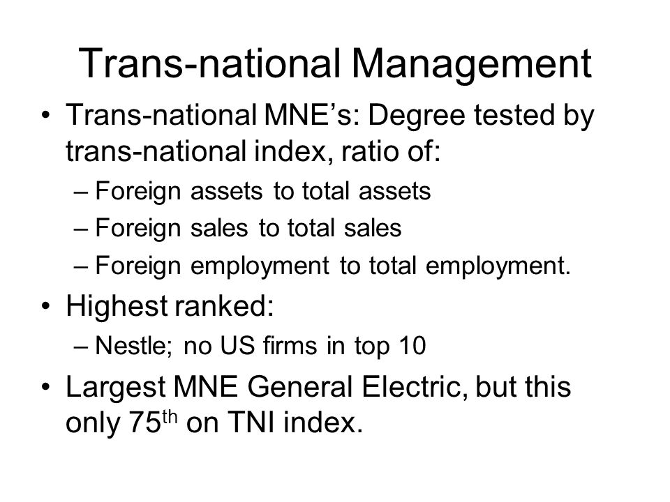 Trans-national Management Trans-national MNE's: Degree tested by trans-national index, ratio of: –Foreign assets to total assets –Foreign sales to total sales –Foreign employment to total employment.