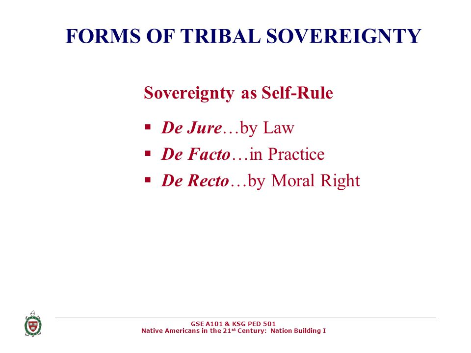 GSE A101 & KSG PED 501 Native Americans in the 21 st Century: Nation Building I FORMS OF TRIBAL SOVEREIGNTY Sovereignty as Self-Rule  De Jure…by Law
