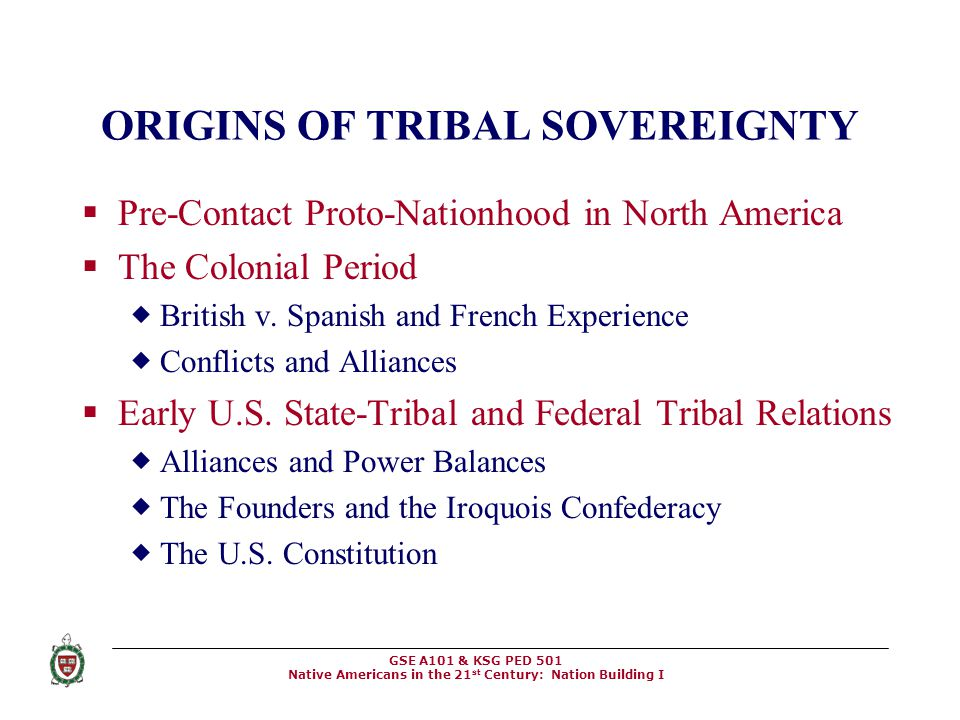 GSE A101 & KSG PED 501 Native Americans in the 21 st Century: Nation Building I ORIGINS OF TRIBAL SOVEREIGNTY  Pre-Contact Proto-Nationhood in North