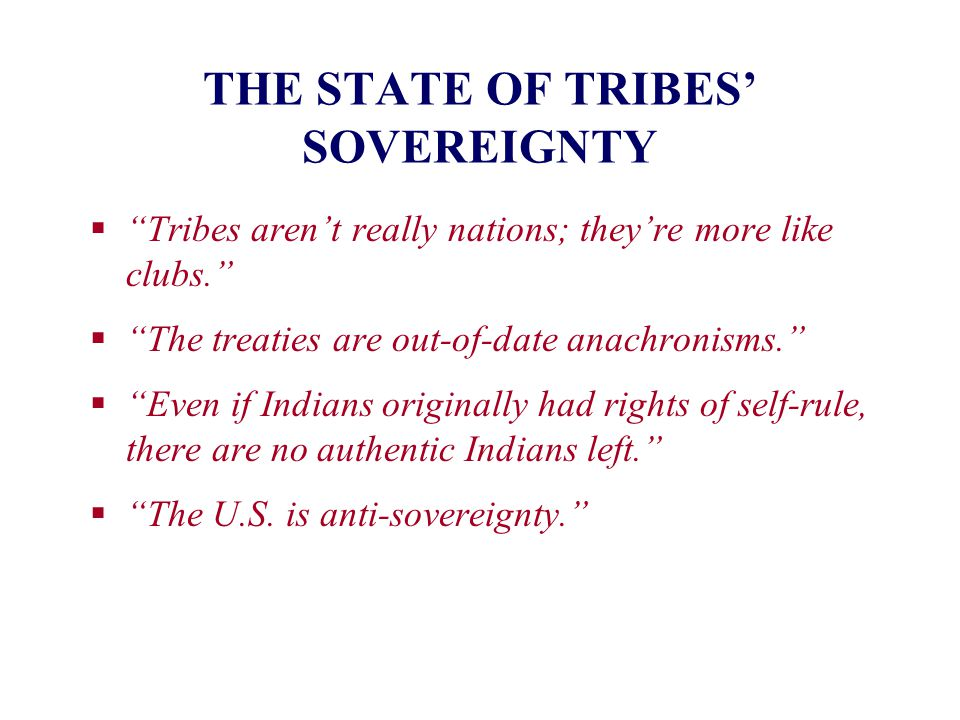 """THE STATE OF TRIBES' SOVEREIGNTY  """"Tribes aren't really nations; they're more like clubs.""""  """"The treaties are out-of-date anachronisms.""""  """"Even if"""