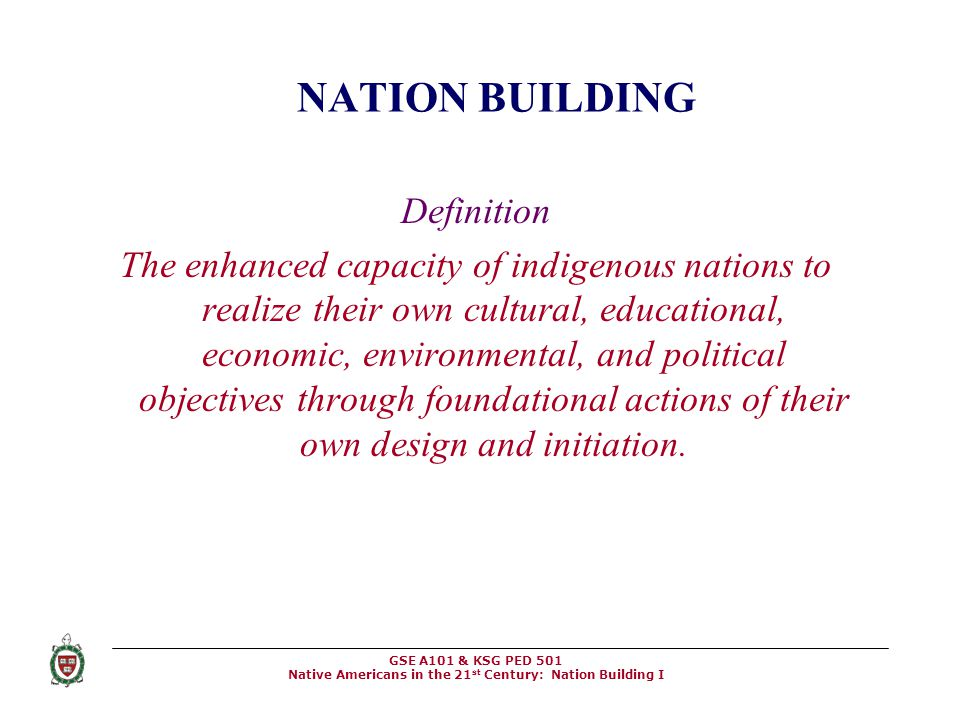 GSE A101 & KSG PED 501 Native Americans in the 21 st Century: Nation Building I NATION BUILDING Definition The enhanced capacity of indigenous nations