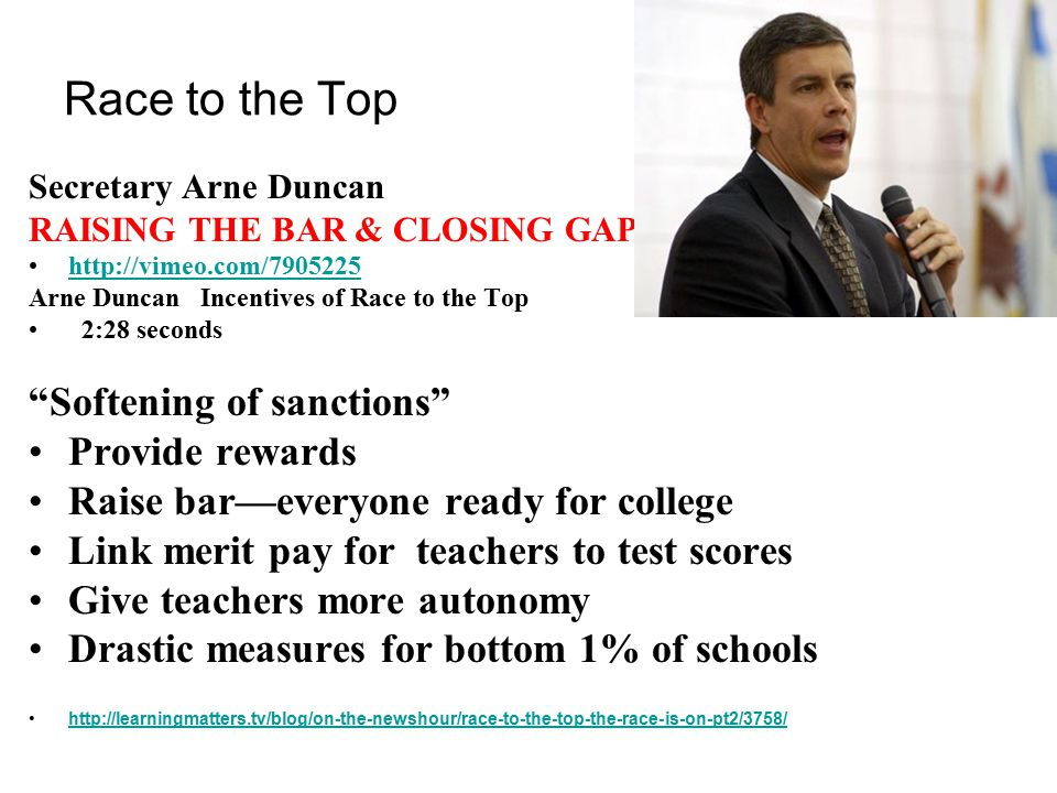 Race to the Top Secretary Arne Duncan RAISING THE BAR & CLOSING GAPS http://vimeo.com/7905225 Arne Duncan Incentives of Race to the Top 2:28 seconds Softening of sanctions Provide rewards Raise bar—everyone ready for college Link merit pay for teachers to test scores Give teachers more autonomy Drastic measures for bottom 1% of schools http://learningmatters.tv/blog/on-the-newshour/race-to-the-top-the-race-is-on-pt2/3758/