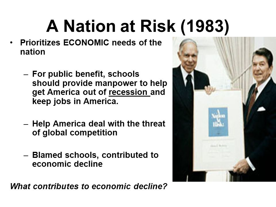 A Nation at Risk (1983) Prioritizes ECONOMIC needs of the nation –For public benefit, schools should provide manpower to help get America out of recession and keep jobs in America.