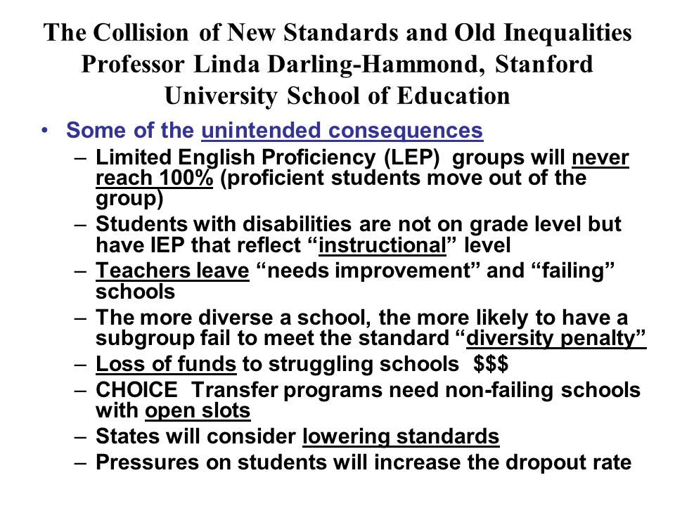 The Collision of New Standards and Old Inequalities Professor Linda Darling-Hammond, Stanford University School of Education Some of the unintended consequences –Limited English Proficiency (LEP) groups will never reach 100% (proficient students move out of the group) –Students with disabilities are not on grade level but have IEP that reflect instructional level –Teachers leave needs improvement and failing schools –The more diverse a school, the more likely to have a subgroup fail to meet the standard diversity penalty –Loss of funds to struggling schools $$$ –CHOICE Transfer programs need non-failing schools with open slots –States will consider lowering standards –Pressures on students will increase the dropout rate