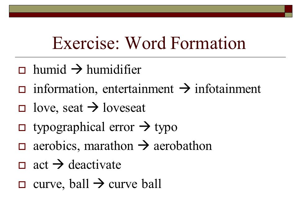Exercise: Word Formation  humid  humidifier  information, entertainment  infotainment  love, seat  loveseat  typographical error  typo  aerobics, marathon  aerobathon  act  deactivate  curve, ball  curve ball