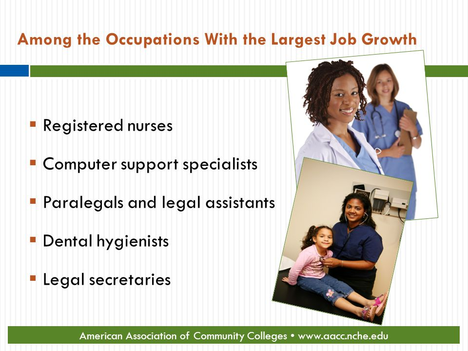 Among the Occupations With the Largest Job Growth  Registered nurses  Computer support specialists  Paralegals and legal assistants  Dental hygienists  Legal secretaries Source: U.S.
